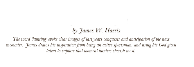 Hunting Upland and Waterfowl by James W. Harris  The word 'hunting' evoke clear images of last years conquests and anticipation of the next encounter.  James draws his inspiration from being an active sportsman, and using his God given talent to capture that moment hunters cherish most.