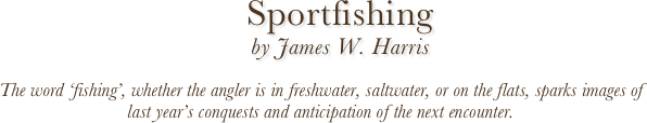 Sportfishing  by James W. Harris  The word 'fishing', whether the angler is in freshwater, saltwater, or on the flats, sparks images of last year's conquests and anticipation of the next encounter.